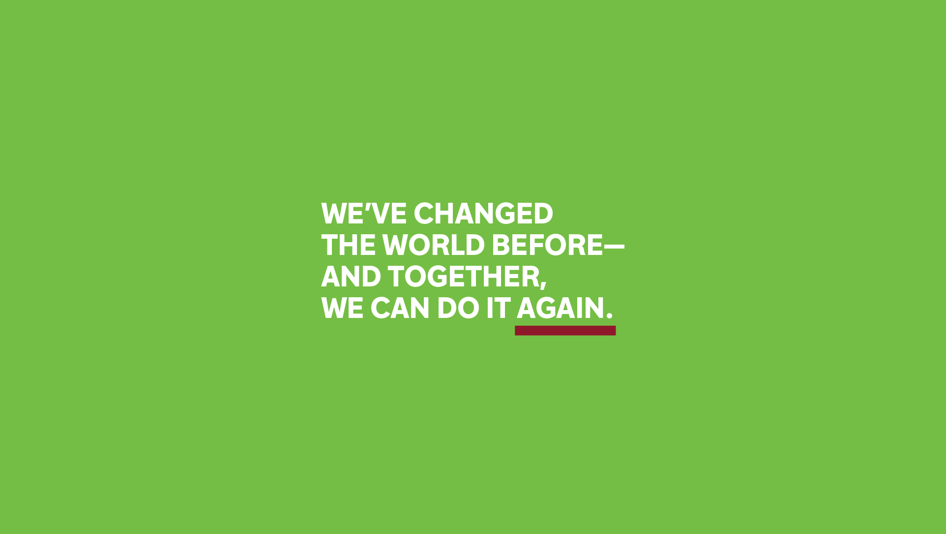 We've changed the world before—together we can do it again.